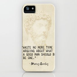 """Waste no more time arguing about what a good man should be. Be one."" Marcus Aurelius, Meditation iPhone Case"