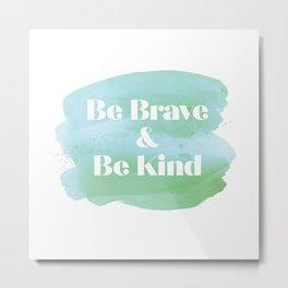 Be Brave & Be Kind Metal Print