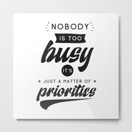 Nobody is too busy, it's just a matter of priorities - hand drawn quotes illustration. Funny humor. Life sayings. Metal Print