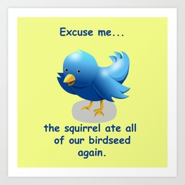 Excuse me....the squirrel ate all of our birdseed again. Art Print