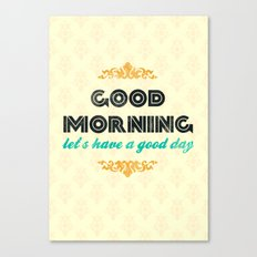 Good Morning, let's have a good day - Motivational print Canvas Print