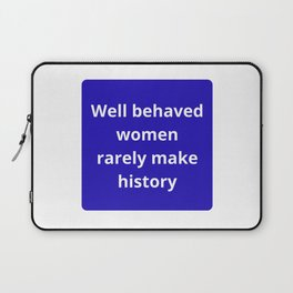 WELL BEHAVED WOMEN RARELY MAKE HISTORY - FEMINIST QUOTE Laptop Sleeve