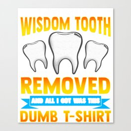 I Just Had My Wisdom Tooth Removed All I Got Was Canvas Print