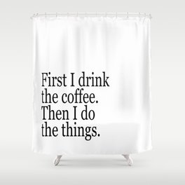 Black & White Coffee Typography Quote - First I Drink The Coffee Then I Do The Things Shower Curtain