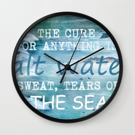 The cure for anything is salt water, sweat, tears, or the sea.    Dinesen, Isak Wall Clock