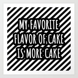 My favorite flavor of cake is more cake Art Print