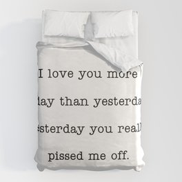 I love you more than yesterday. Yesterday you really pissed me off. Duvet Cover