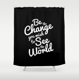 Be The Change You Wish To See Shower Curtain
