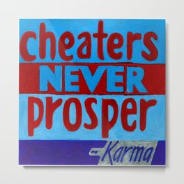 Cheaters Never Prosper--at least not in the end Metal Print