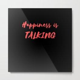 Happiness is Talking Metal Print