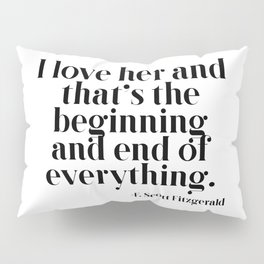 I love her and that's the beginning and end of everything Pillow Sham
