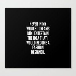 Never in my wildest dreams did I entertain the idea that I would become a fashion designer Canvas Print