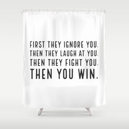 First they ignore you. Then they laugh at you. Then they fight you. Then you win Shower Curtain