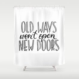 """""""Old ways won't open new doors"""" quote Shower Curtain"""