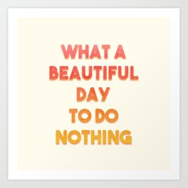 What A Beautiful Day To Do Nothing Art Print