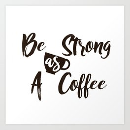 Be Strong As A Coffee Art Print