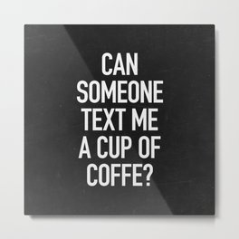 Can someone text me a cup of coffe? Metal Print