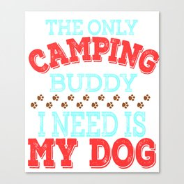 """The Only Camping Buddy I Need Is My Dog""  tee design for loyal to fur babies like you! Great gift!  Canvas Print"