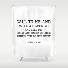 Jeremiah 33:3 I will answer you and tell you great and unsearchable things you do not know Shower Curtain