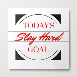 TODAY'S GOAL: SLAY HARD Metal Print