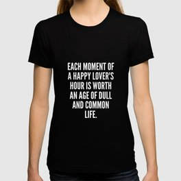 Each moment of a happy lover s hour is worth an age of dull and common life T-shirt