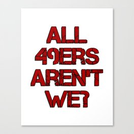 All 49ers Aren't We? Canvas Print