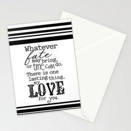 Whatever Fate May Bring, Or Time Can Do. There Is One Lasting Thing, My Love For You.  Stationery Cards