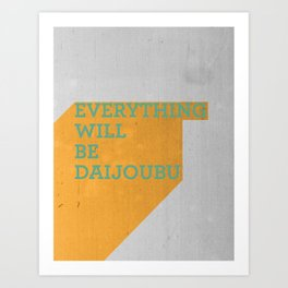 Everything Will Be DAIJOUBU Art Print