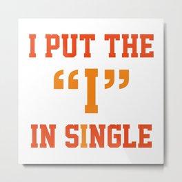 "I Put The ""I"" In Single Metal Print"