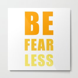 Be Fearless Metal Print