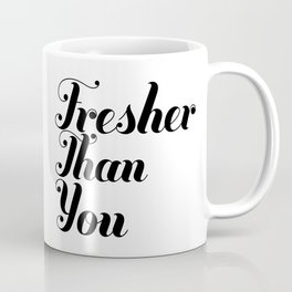 FRESHER THAN YOU Coffee Mug