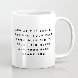 And at the end of the day, your feet should be dirty, your hair messy and your eyes sparkling Coffee Mug