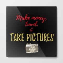 Make Money, Travel, and Take Pictures Metal Print