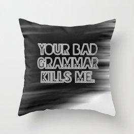 Your bad grammar kills me. Throw Pillow