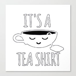 It's a Tea Shirt Canvas Print