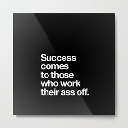 Success Comes to Those Who Work Their Ass Off inspirational wall decor in black and white Metal Print