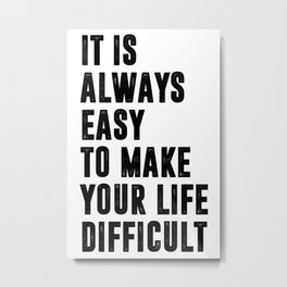 It is always easy to make your life difficult Metal Print