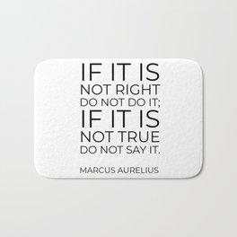 If it is not right do not do it; if it is not true do not say it - Marcus Aurelius  stoic quote Bath Mat