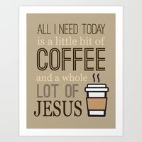 "Coffee Lovers Collection-""All I Need Today Is A Little Bit Of Coffee And A Whole Lot Of Jesus""  Art Print"
