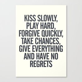 Kiss slowly, play hard, forgive, take chances, give everything, no regrets, positive vibes quote Canvas Print