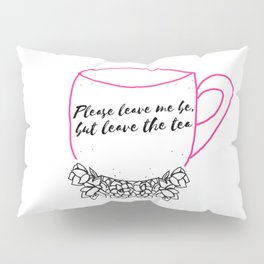 Please leave me be, but leave the tea Pillow Sham