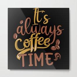IT'S ALWAYS COFFEE TIME Metal Print
