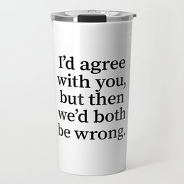 I'd Agree With You, But Then We'd Both Be Wrong. Travel Mug