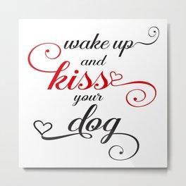 Wake up and Kiss your Dog Metal Print
