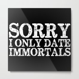 Sorry, I only date immortals! (Inverted) Metal Print