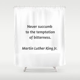 Martin Luther King Inspirational Quote - Never Succumb to the temptation of bitterness Shower Curtain