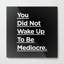 You Did Not Wake Up to Be Mediocre black and white monochrome typography design home wall decor Metal Print