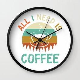 Coffee - All I Need Is Coffee Wall Clock
