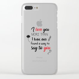 I love you more than I have ever found a way to say to you Clear iPhone Case