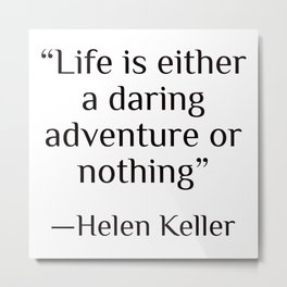 """Life is either a daring adventure or nothing"" — Helen Keller Metal Print"